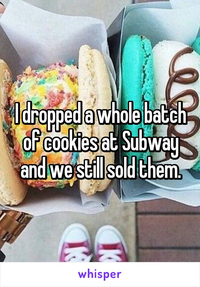 I dropped a whole batch of cookies at Subway and we still sold them.