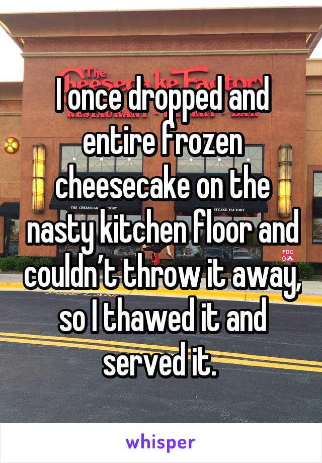 I once dropped and entire frozen cheesecake on the nasty kitchen floor and couldn't throw it away, so I thawed it and served it.