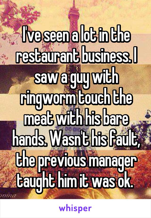 I've seen a lot in the restaurant business. I saw a guy with ringworm touch the meat with his bare hands. Wasn't his fault, the previous manager taught him it was ok.