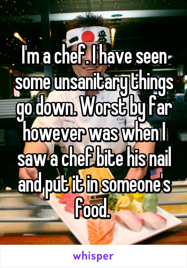 I'm a chef. I have seen some unsanitary things go down. Worst by far however was when I saw a chef bite his nail and put it in someone's food.