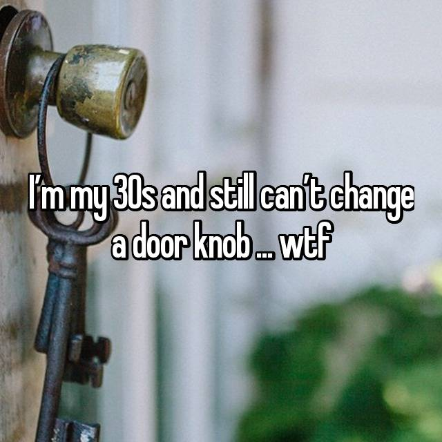 I'm my 30s and still can't change a door knob ... wtf