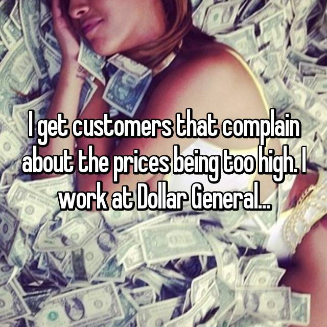 I get customers that complain about the prices being too high. I work at Dollar General...
