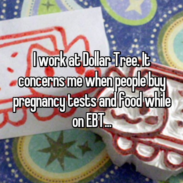I work at Dollar Tree. It concerns me when people buy pregnancy tests and food while on EBT...