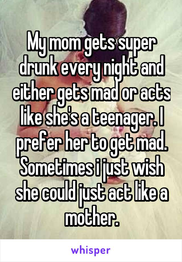 My mom gets super drunk every night and either gets mad or acts like she's a teenager. I prefer her to get mad. Sometimes i just wish she could just act like a mother.