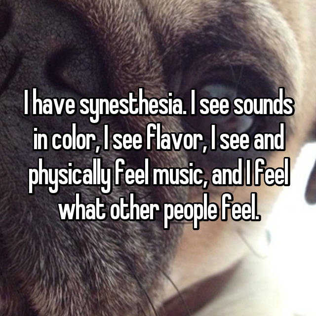 I have synesthesia. I see sounds in color, I see flavor, I see and physically feel music, and I feel what other people feel.