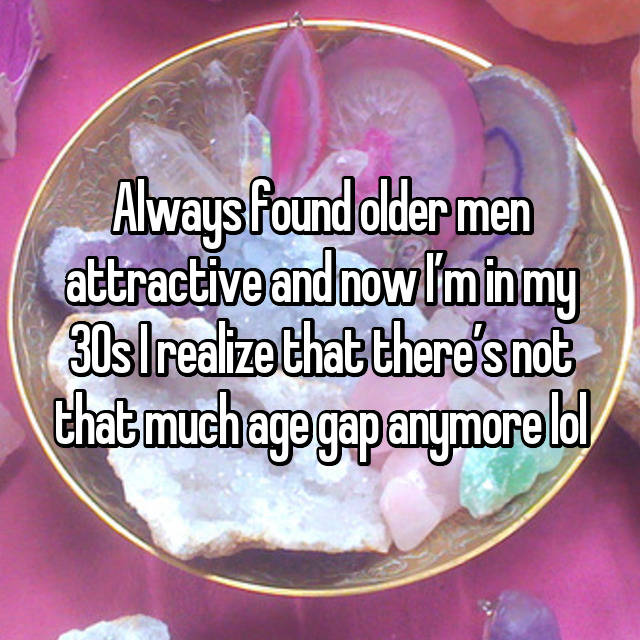 Always found older men attractive and now I'm in my 30s I realize that there's not that much age gap anymore lol