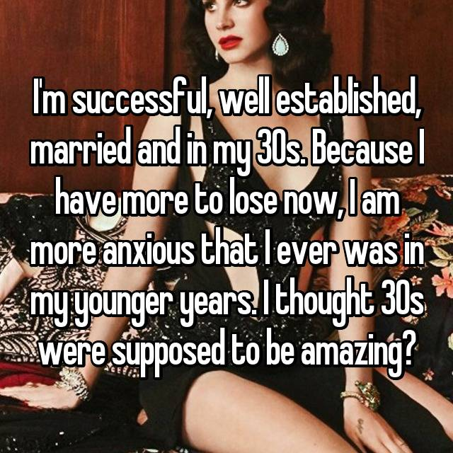 I'm successful, well established, married and in my 30s. Because I have more to lose now, I am more anxious that I ever was in my younger years. I thought 30s were supposed to be amazing?