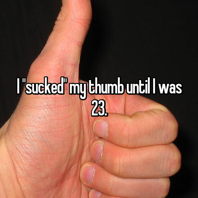 "I ""sucked"" my thumb until I was 23."