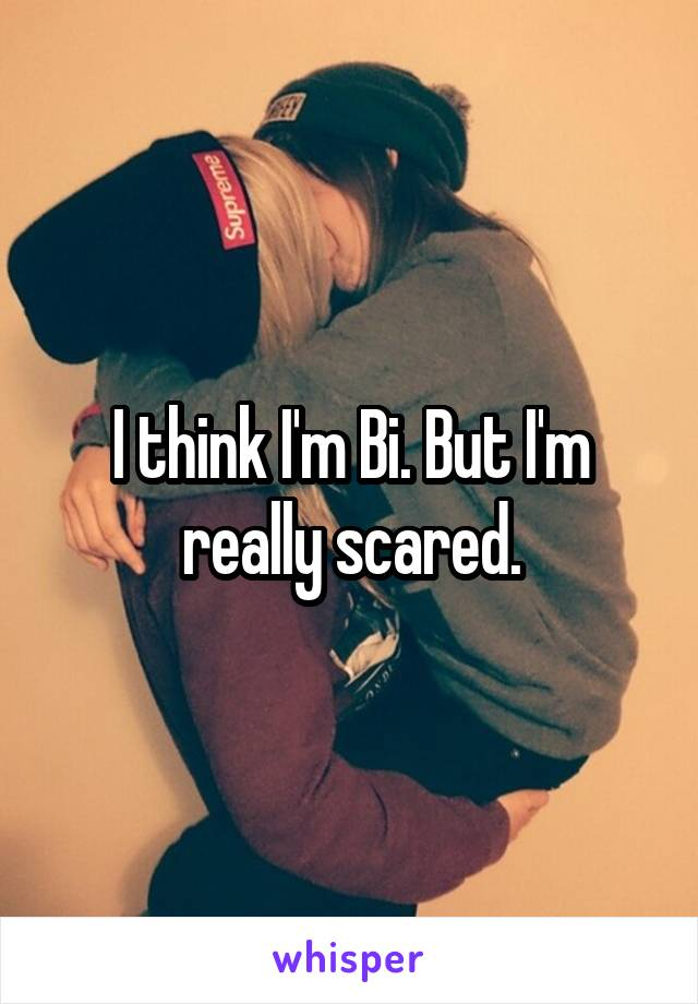 I think I'm Bi. But I'm really scared.