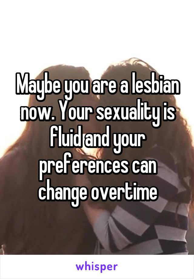 Maybe you are a lesbian now. Your sexuality is fluid and your preferences can change overtime