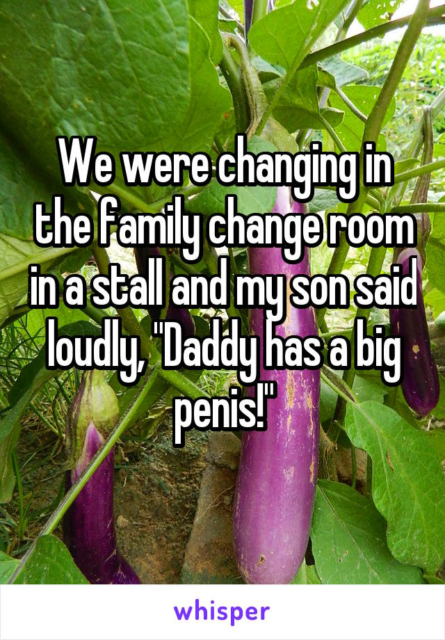 """We were changing in the family change room in a stall and my son said loudly, """"Daddy has a big penis!"""""""