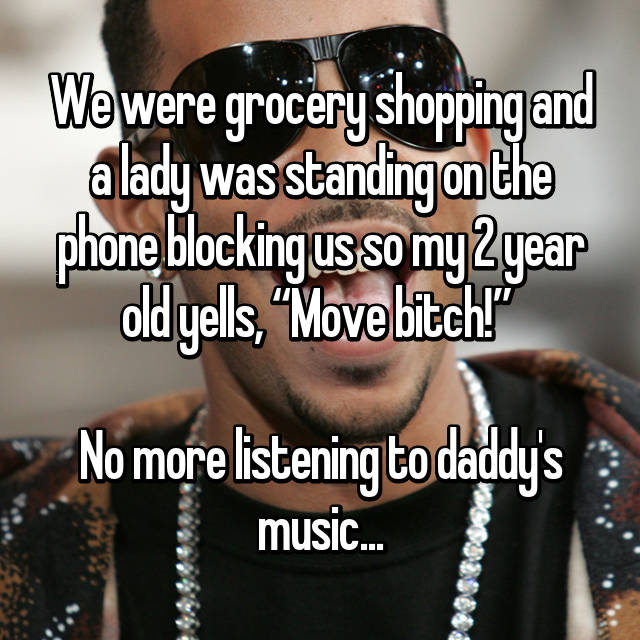 "We were grocery shopping and a lady was standing on the phone blocking us so my 2 year old yells, ""Move bitch!""   No more listening to daddy's music..."