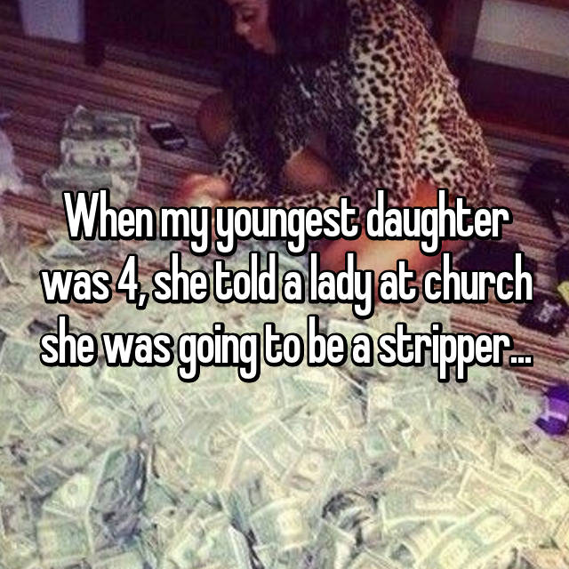 When my youngest daughter was 4, she told a lady at church she was going to be a stripper...