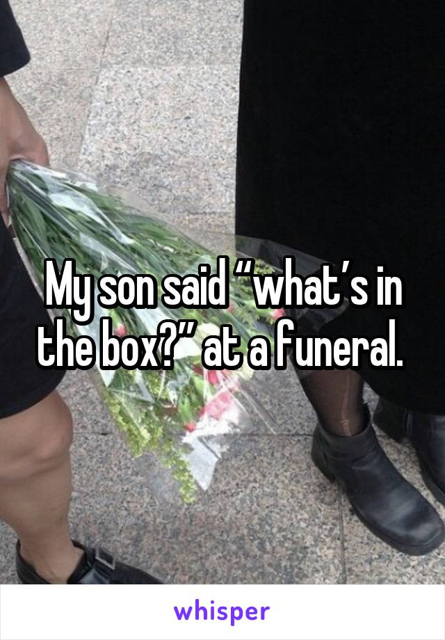 """My son said """"what's in the box?"""" at a funeral."""