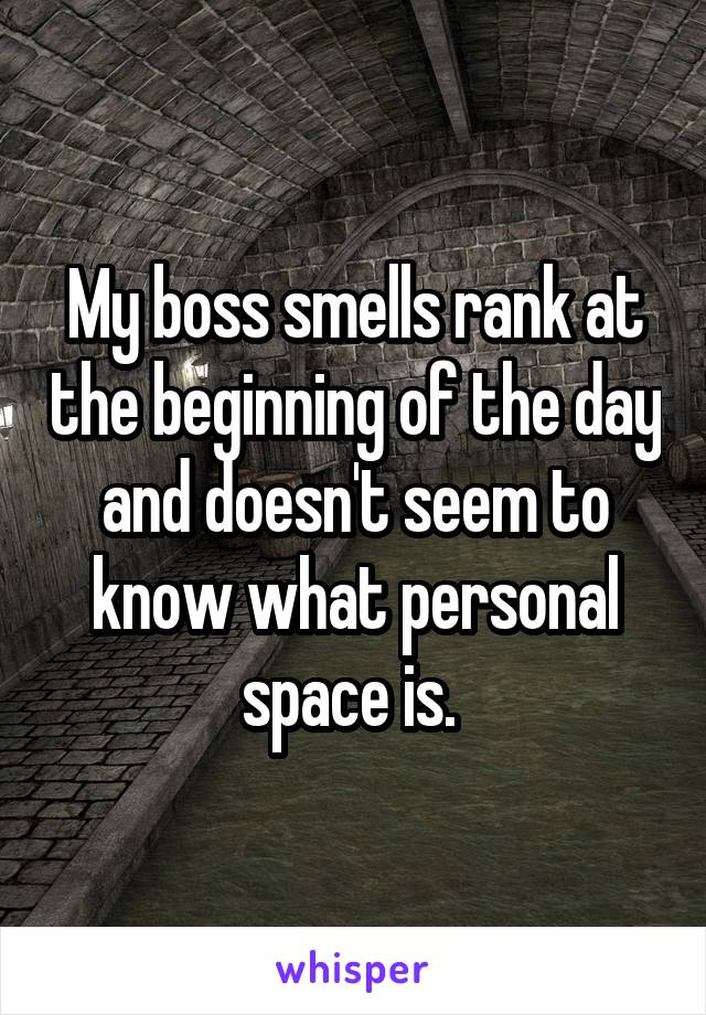 My boss smells rank at the beginning of the day and doesn't seem to know what personal space is.