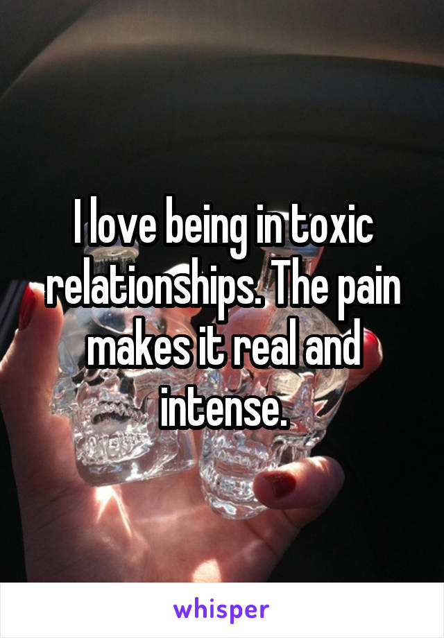 I love being in toxic relationships. The pain makes it real and intense.