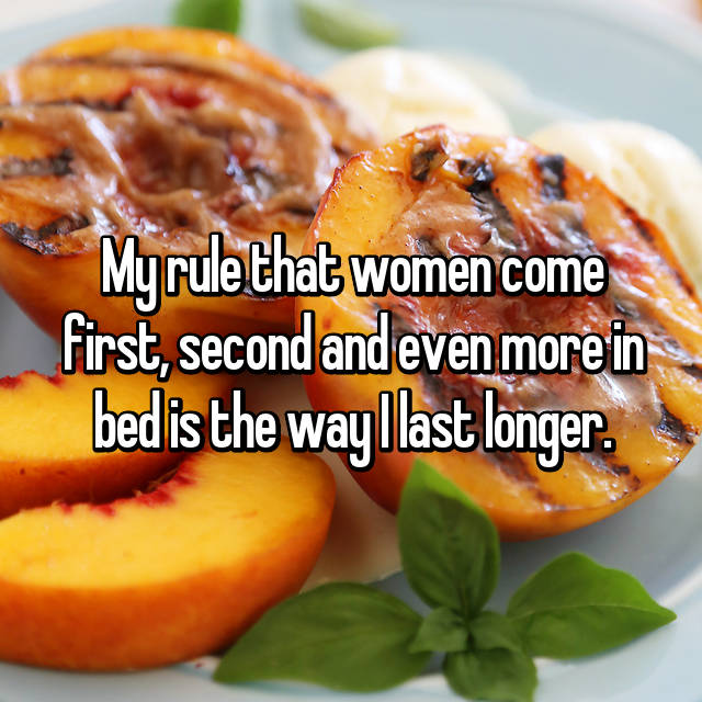 My rule that women come first, second and even more in bed is the way I last longer.