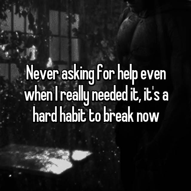 Never asking for help even when I really needed it, it's a hard habit to break now