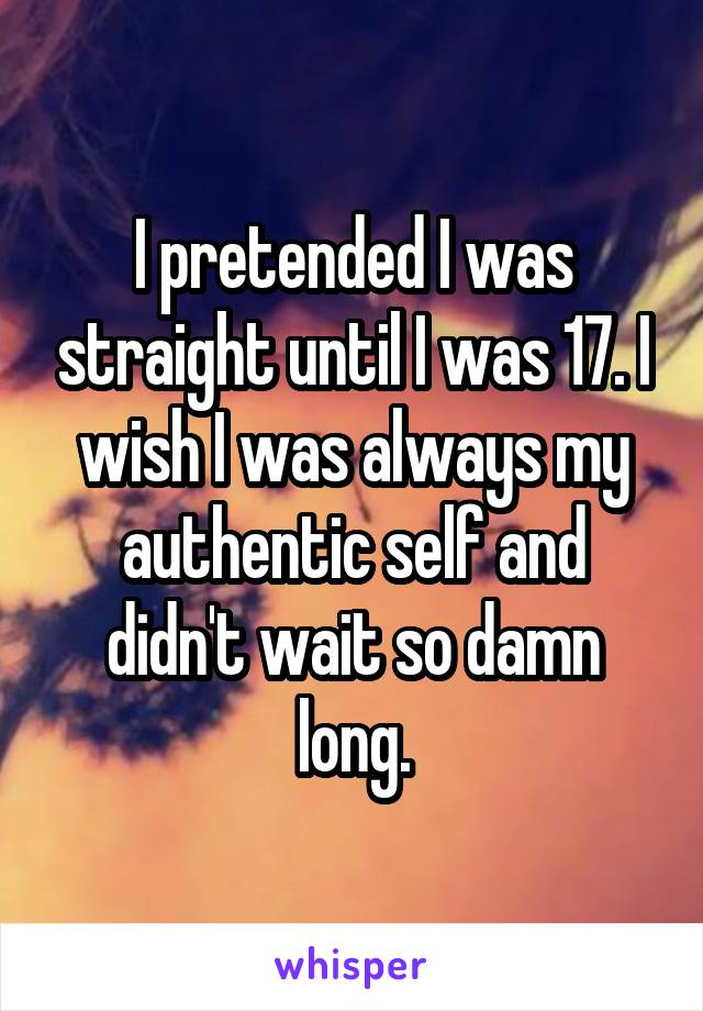 I pretended I was straight until I was 17. I wish I was always my authentic self and didn't wait so damn long.