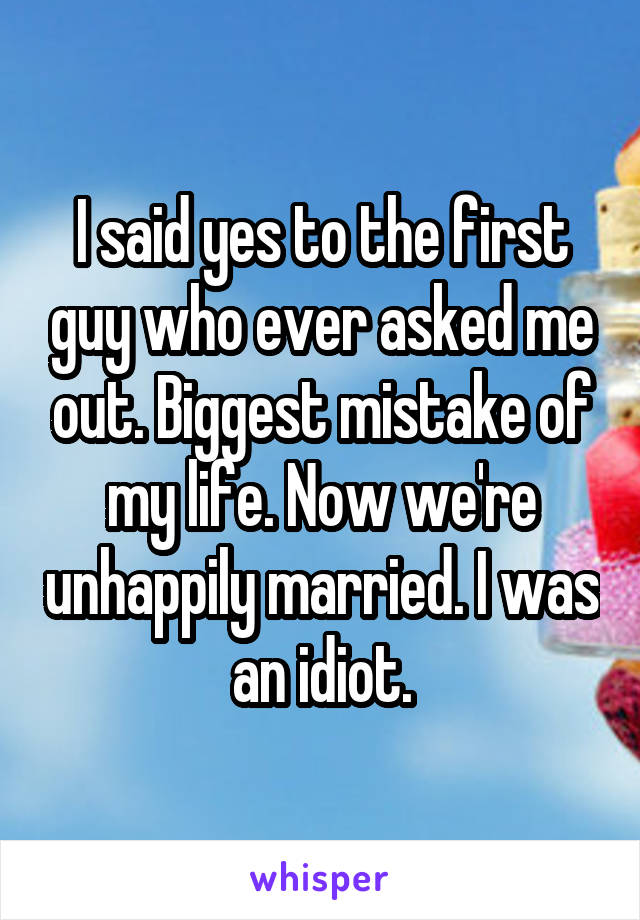 I said yes to the first guy who ever asked me out. Biggest mistake of my life. Now we're unhappily married. I was an idiot.