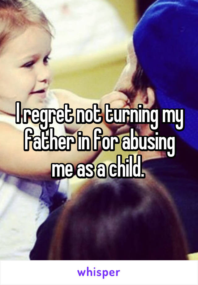 I regret not turning my father in for abusing me as a child.