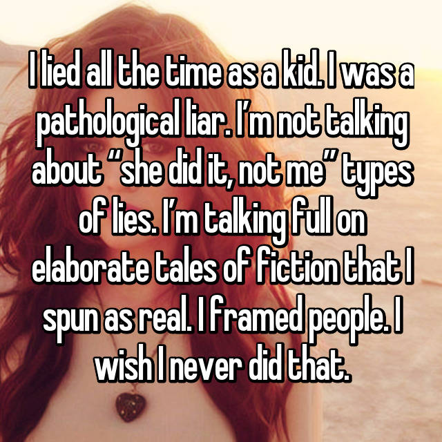 "I lied all the time as a kid. I was a pathological liar. I'm not talking about ""she did it, not me"" types of lies. I'm talking full on elaborate tales of fiction that I spun as real. I framed people. I wish I never did that."