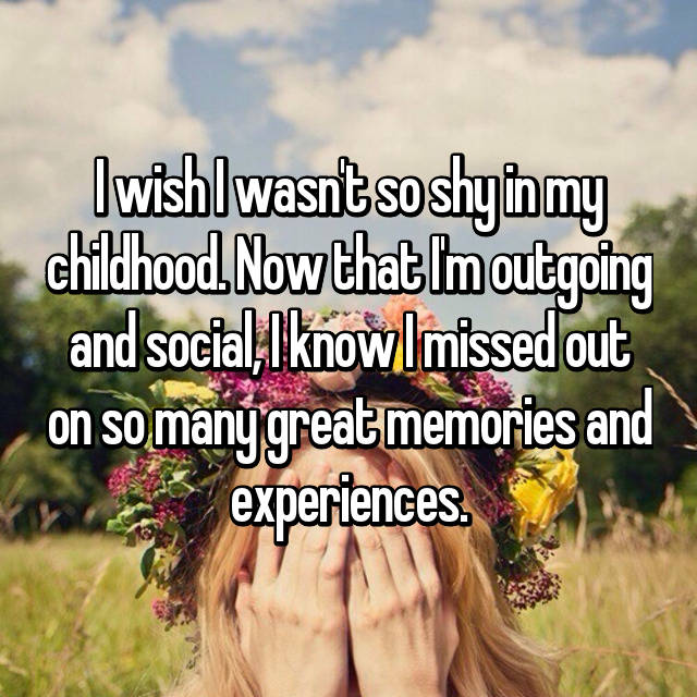 I wish I wasn't so shy in my childhood. Now that I'm outgoing and social, I know I missed out on so many great memories and experiences.