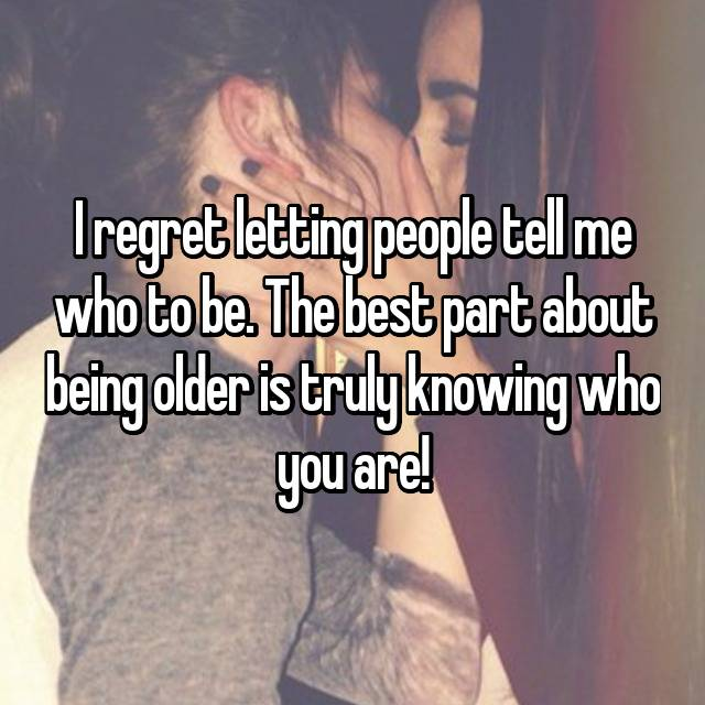 I regret letting people tell me who to be. The best part about being older is truly knowing who you are!