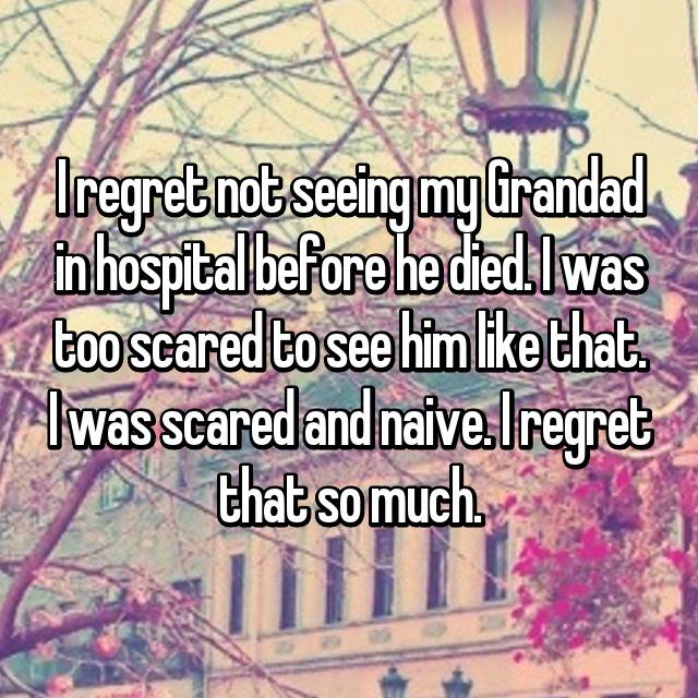 I regret not seeing my Grandad in hospital before he died. I was too scared to see him like that. I was scared and naive. I regret that so much.