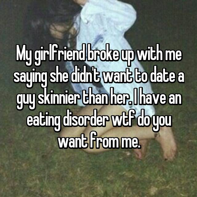 My girlfriend broke up with me saying she didn't want to date a guy skinnier than her. I have an eating disorder wtf do you want from me.
