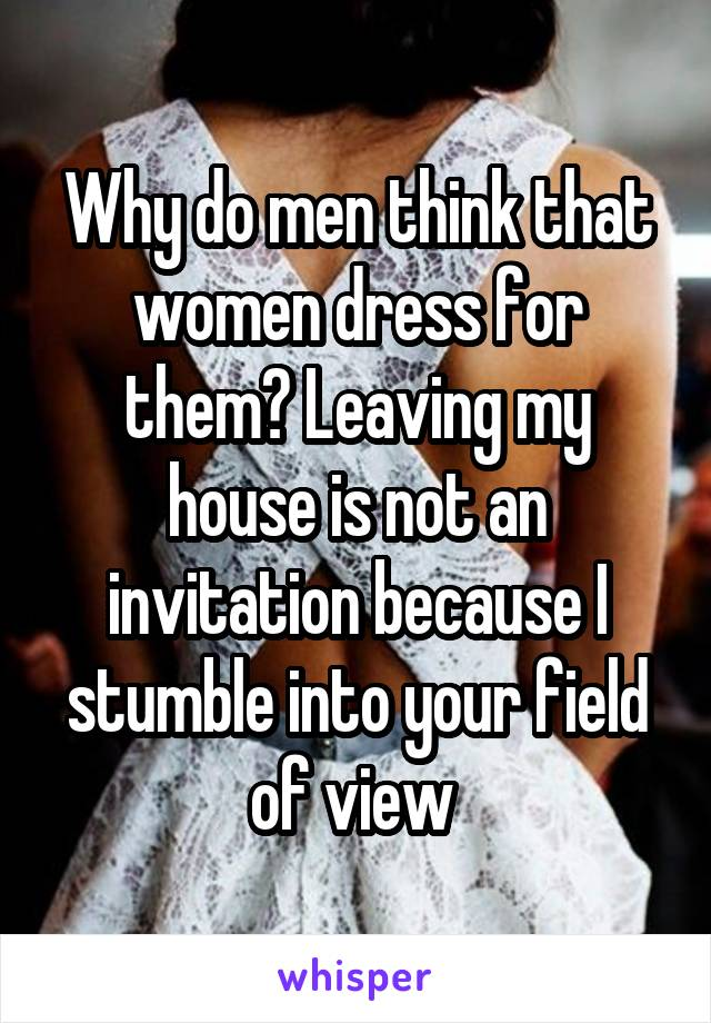 why do men think that women dress for them leaving my house is not