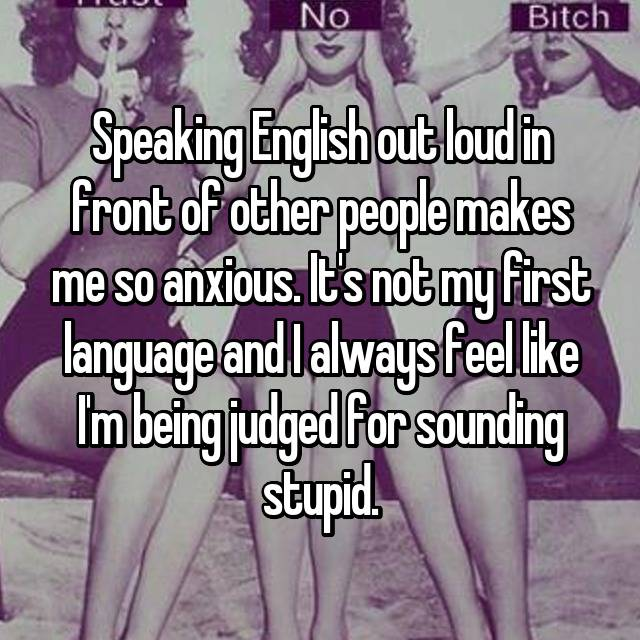 Speaking English out loud in front of other people makes me so anxious. It's not my first language and I always feel like I'm being judged for sounding stupid.