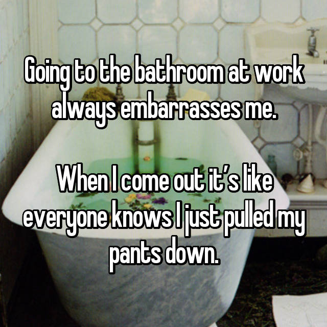 Going to the bathroom at work always embarrasses me.  When I come out it's like everyone knows I just pulled my pants down.