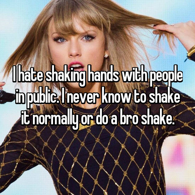 I hate shaking hands with people in public. I never know to shake it normally or do a bro shake.