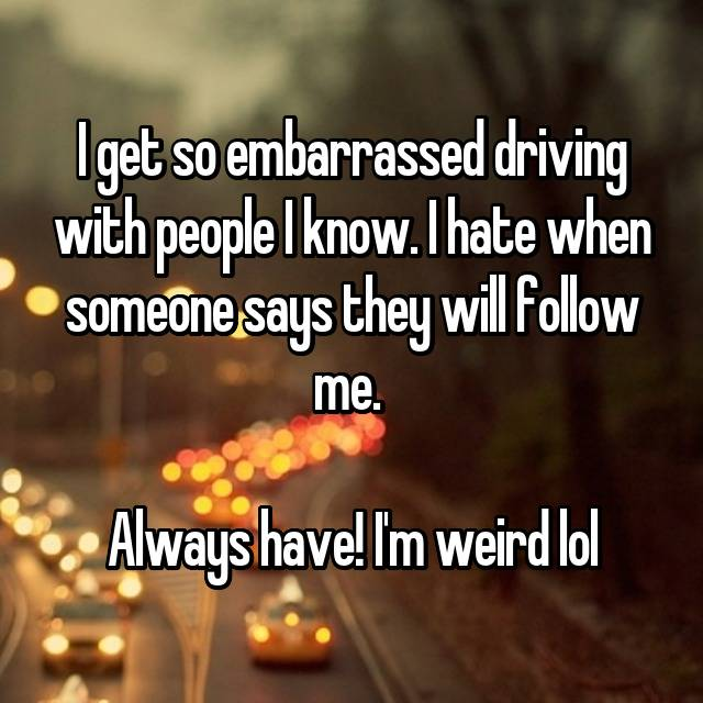 I get so embarrassed driving with people I know. I hate when someone says they will follow me.   Always have! I'm weird lol