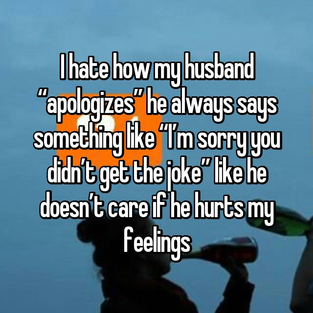 "I hate how my husband ""apologizes"" he always says something like ""I'm sorry you didn't get the joke"" like he doesn't care if he hurts my feelings  😒"