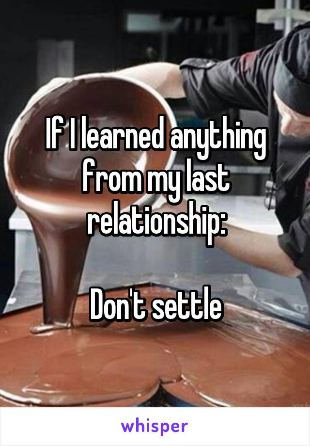 If I learned anything from my last relationship:  Don't settle