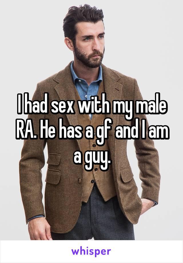I had sex with my male RA. He has a gf and I am a guy.