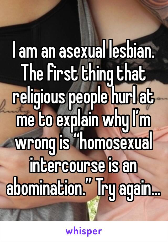 "I am an asexual lesbian. The first thing that religious people hurl at me to explain why I'm wrong is ""homosexual intercourse is an abomination."" Try again..."