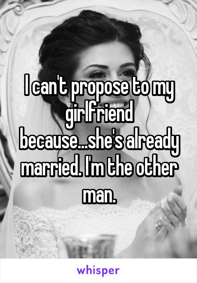 I can't propose to my girlfriend because...she's already married. I'm the other man.