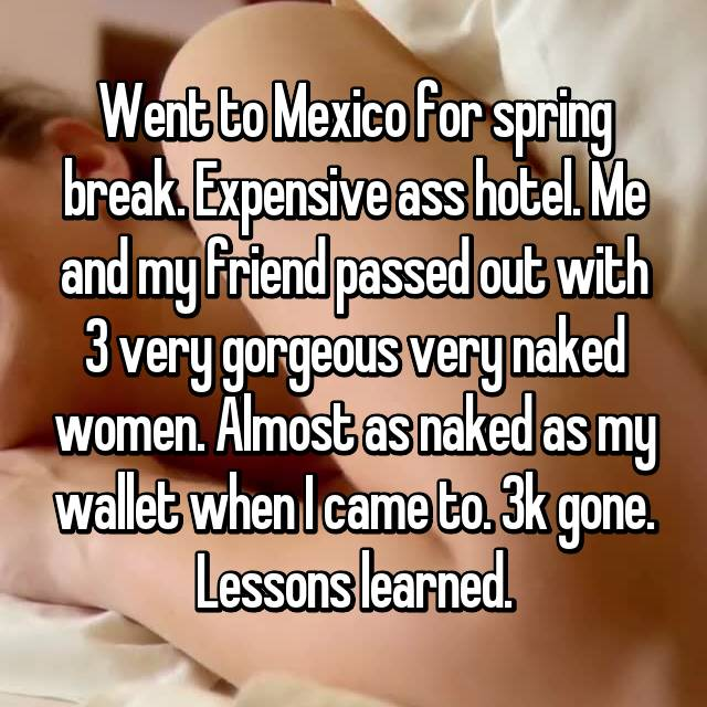 Went to Mexico for spring break. Expensive ass hotel. Me and my friend passed out with 3 very gorgeous very naked women. Almost as naked as my wallet when I came to. 3k gone. Lessons learned.
