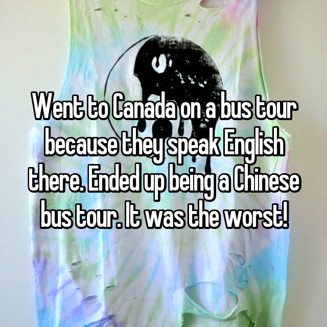 Went to Canada on a bus tour because they speak English there. Ended up being a Chinese bus tour. It was the worst!