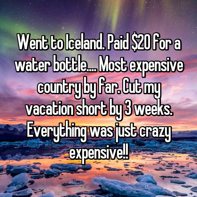 Went to Iceland. Paid $20 for a water bottle.... Most expensive country by far. Cut my vacation short by 3 weeks. Everything was just crazy expensive!!