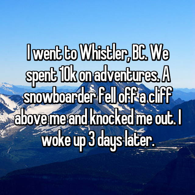 I went to Whistler, BC. We spent 10k on adventures. A snowboarder fell off a cliff above me and knocked me out. I woke up 3 days later.