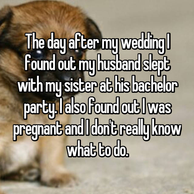 The day after my wedding I found out my husband slept with my sister at his bachelor party. I also found out I was pregnant and I don't really know what to do.