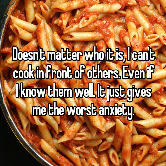 Doesn't matter who it is, I can't cook in front of others. Even if I know them well. It just gives me the worst anxiety.