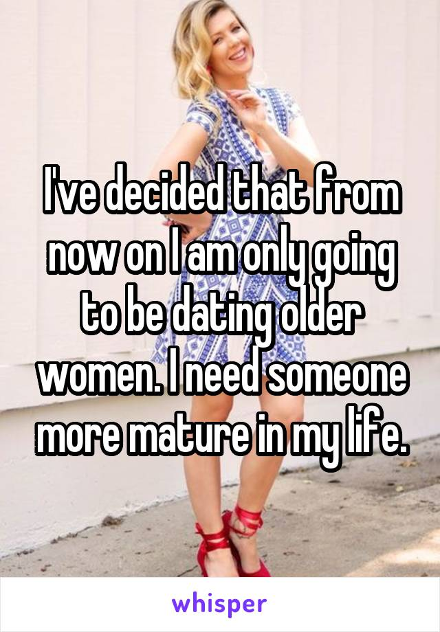 I've decided that from now on I am only going to be dating older women. I need someone more mature in my life.