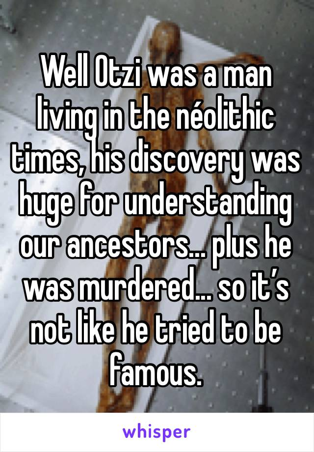 Well Otzi was a man living in the néolithic times, his discovery was huge for understanding our ancestors... plus he was murdered... so it's not like he tried to be famous.