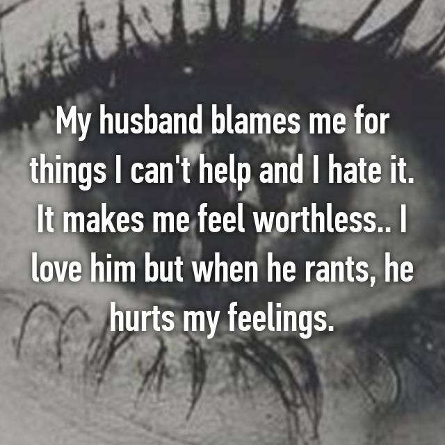 My husband blames me for things I can't help and I hate it. It makes me feel worthless.. I love him but when he rants, he hurts my feelings.