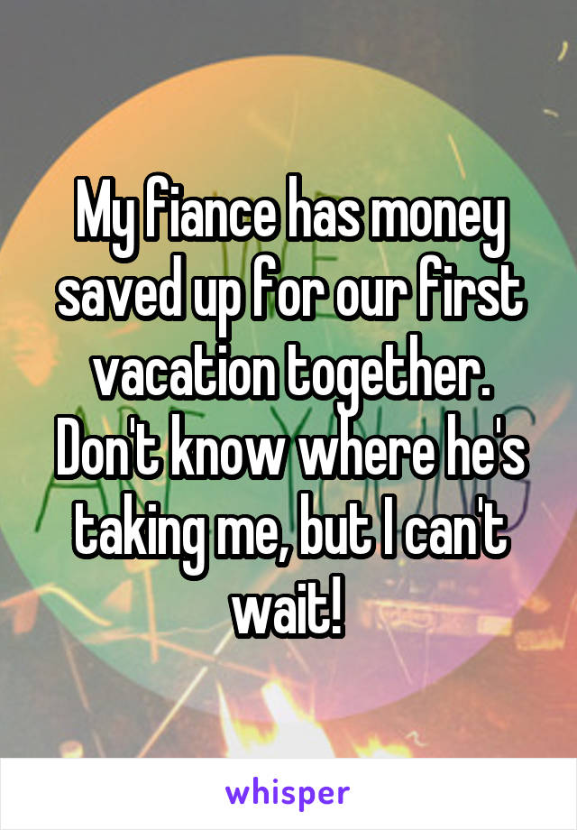 My fiance has money saved up for our first vacation together. Don't know where he's taking me, but I can't wait!